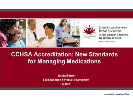 Accredited by /Agréé par ISQua CCHSA Accreditation: New Standards for Managing Medications Jessica Peters Lead, Research & Product Development CCHSA.