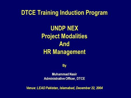 DTCE Training Induction Program UNDP NEX Project Modalities And HR Management By Muhammad Nasir Administrative Officer, DTCE Venue: LEAD Pakistan, Islamabad,
