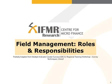 1 Field Management: Roles & Responsibilities Partially Adapted from Multiple Indicator Cluster Surveys (MICS) Regional Training Workshop – Survey Techniques,
