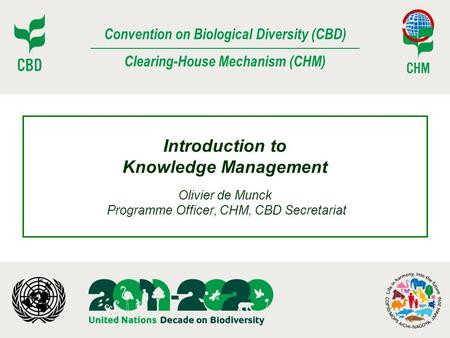 Convention on Biological Diversity (CBD) Clearing-House Mechanism (CHM) Introduction to Knowledge Management Olivier de Munck Programme Officer, CHM, CBD.