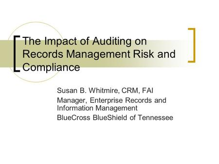 The Impact of Auditing on Records Management Risk and Compliance Susan B. Whitmire, CRM, FAI Manager, Enterprise Records and Information Management BlueCross.