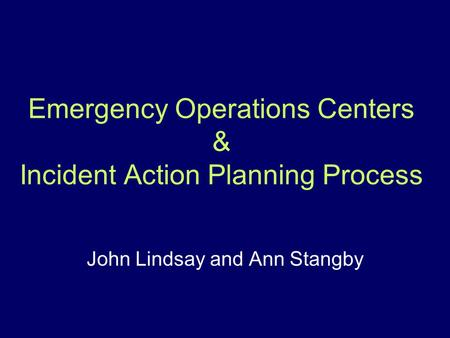 Emergency Operations Centers & Incident Action Planning Process John Lindsay and Ann Stangby.