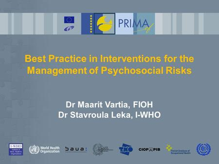 Best Practice in Interventions for the Management of Psychosocial Risks Dr Maarit Vartia, FIOH Dr Stavroula Leka, I-WHO.