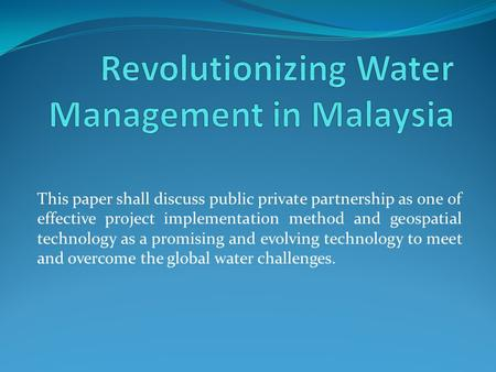 This paper shall discuss public private partnership as one of effective project implementation method and geospatial technology as a promising and evolving.