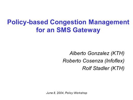 Policy-based Congestion Management for an SMS Gateway Alberto Gonzalez (KTH) Roberto Cosenza (Infoflex) Rolf Stadler (KTH) June 8, 2004, Policy Workshop.