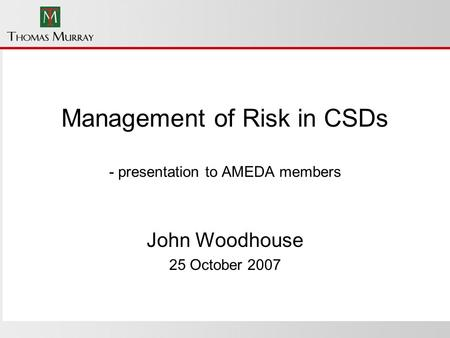 Management of Risk in CSDs - presentation to AMEDA members John Woodhouse 25 October 2007.