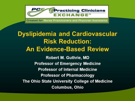 Dyslipidemia and Cardiovascular Risk Reduction: An Evidence-Based Review Robert M. Guthrie, MD Professor of Emergency Medicine Professor of Internal Medicine.
