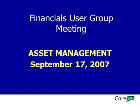 Financials User Group Meeting ASSET MANAGEMENT September 17, 2007.