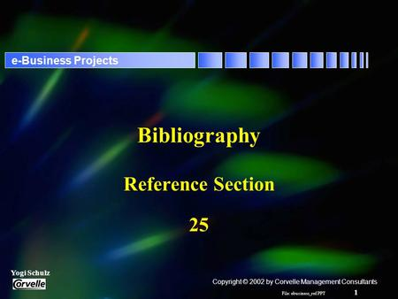 File: ebusiness_ref.PPT 1 Yogi Schulz e-Business Projects Bibliography Reference Section 25 Copyright © 2002 by Corvelle Management Consultants.