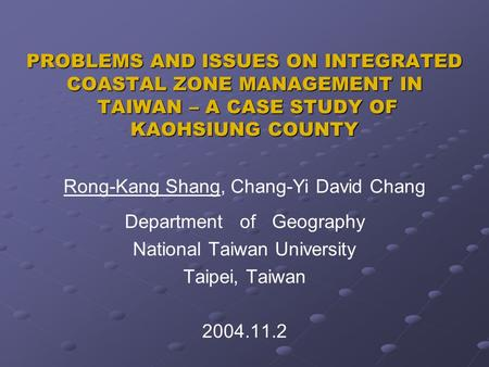 PROBLEMS AND ISSUES ON INTEGRATED COASTAL ZONE MANAGEMENT IN TAIWAN – A CASE STUDY OF KAOHSIUNG COUNTY Rong-Kang Shang, Chang-Yi David Chang Department.