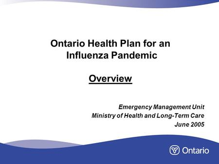 Ontario Health Plan for an Influenza Pandemic Overview Emergency Management Unit Ministry of Health and Long-Term Care June 2005.
