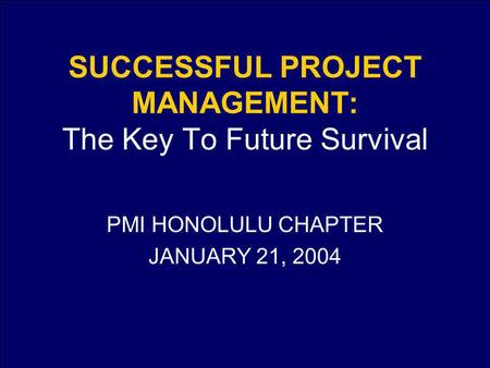 SUCCESSFUL PROJECT MANAGEMENT: The Key To Future Survival PMI HONOLULU CHAPTER JANUARY 21, 2004.