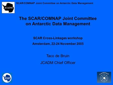 The SCAR/COMNAP Joint Committee on Antarctic Data Management SCAR Cross-Linkages workshop Amsterdam, 22-24 November 2005 Taco de Bruin JCADM Chief Officer.