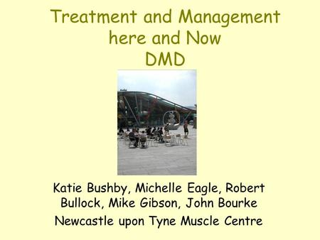 Treatment and Management here and Now DMD Katie Bushby, Michelle Eagle, Robert Bullock, Mike Gibson, John Bourke Newcastle upon Tyne Muscle Centre.