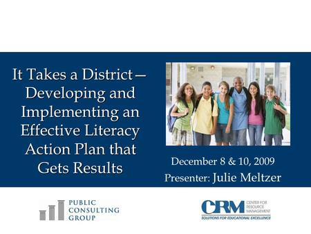 It Takes a District Developing and Implementing an Effective Literacy Action Plan that Gets Results December 8 & 10, 2009 Presenter: Julie Meltzer.
