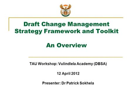 Draft Change Management Strategy Framework and Toolkit An Overview TAU Workshop: Vulindlela Academy (DBSA) 12 April 2012 Presenter: Dr Patrick Sokhela.