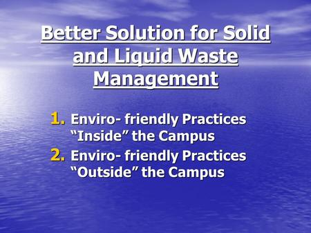 Better Solution for Solid and Liquid Waste Management 1. Enviro- friendly Practices Inside the Campus 2. Enviro- friendly Practices Outside the Campus.