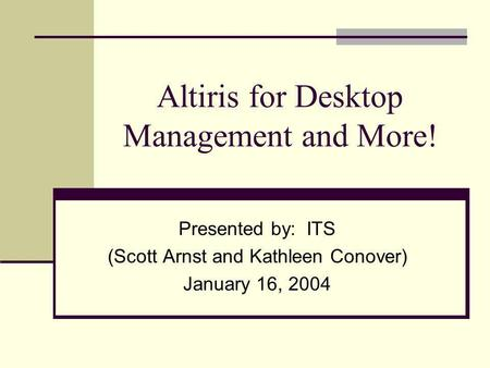 Altiris for Desktop Management and More! Presented by: ITS (Scott Arnst and Kathleen Conover) January 16, 2004.