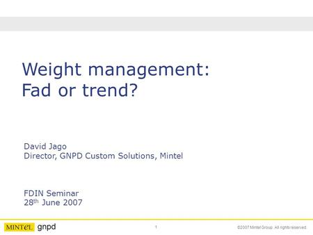 1 ©2007 Mintel Group. All rights reserved. Weight management: Fad or trend? David Jago Director, GNPD Custom Solutions, Mintel FDIN Seminar 28 th June.