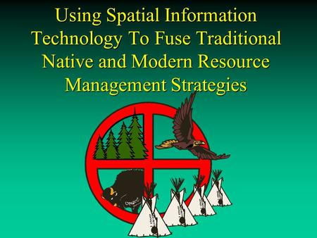 Using Spatial Information Technology To Fuse Traditional Native and Modern Resource Management Strategies.