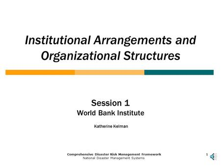 1Comprehensive Disaster Risk Management Framework National Disaster Management Systems 111 Institutional Arrangements and Organizational Structures Session.