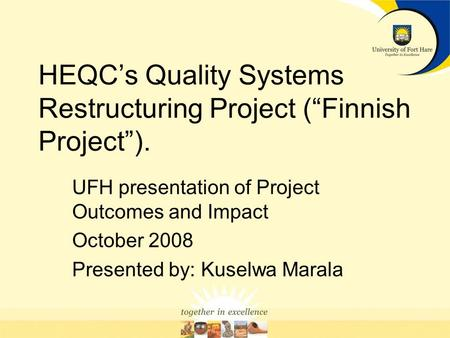 HEQCs Quality Systems Restructuring Project (Finnish Project). UFH presentation of Project Outcomes and Impact October 2008 Presented by: Kuselwa Marala.