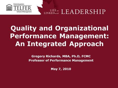 Quality and Organizational Performance Management: An Integrated Approach Gregory Richards, MBA, Ph.D, FCMC Professor of Performance Management May 7,