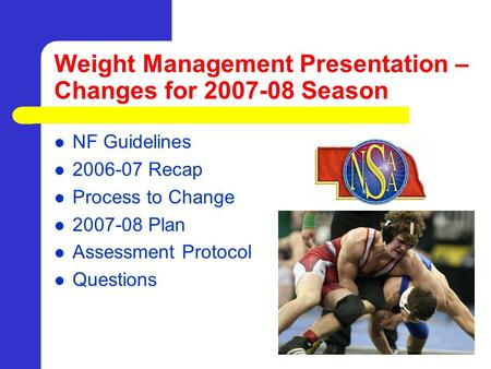 Weight Management Presentation – Changes for 2007-08 Season NF Guidelines 2006-07 Recap Process to Change 2007-08 Plan Assessment Protocol Questions.