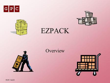 GPC GPC GmbH EZPACK Overview. GPC GPC GmbH GPC - EZPACK2 EZPACK - The Goals To provide a fully integrated solution for Packing Management in a SAP R/3.