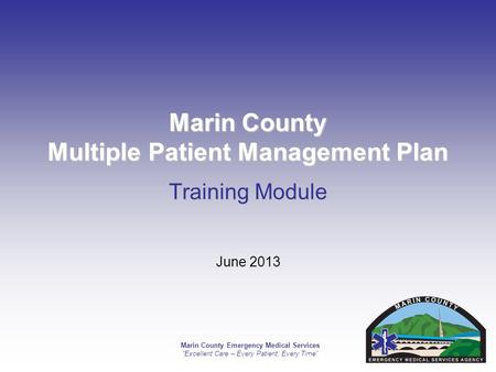 Marin County Emergency Medical Services Excellent Care – Every Patient, Every Time Marin County Multiple Patient Management Plan Training Module June 2013.