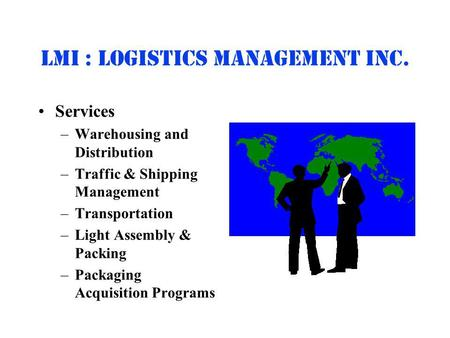 Lmi : Logistics Management inc. Services –Warehousing and Distribution –Traffic & Shipping Management –Transportation –Light Assembly & Packing –Packaging.