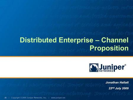 | Copyright © 2009 Juniper Networks, Inc. | www.juniper.net 1 Distributed Enterprise – Channel Proposition Jonathan Hallatt 22 nd July 2009.