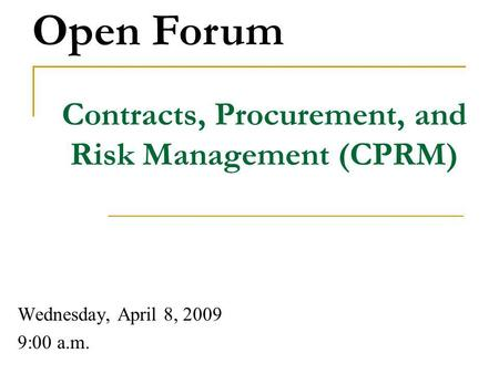 Contracts, Procurement, and Risk Management (CPRM) Wednesday, April 8, 2009 9:00 a.m. Open Forum.