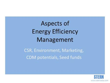 STERN www.sternasia.com Aspects of Energy Efficiency Management CSR, Environment, Marketing, CDM potentials, Seed funds.