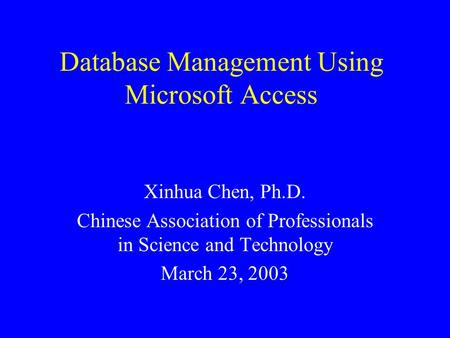 Database Management Using Microsoft Access Xinhua Chen, Ph.D. Chinese Association of Professionals in Science and Technology March 23, 2003.