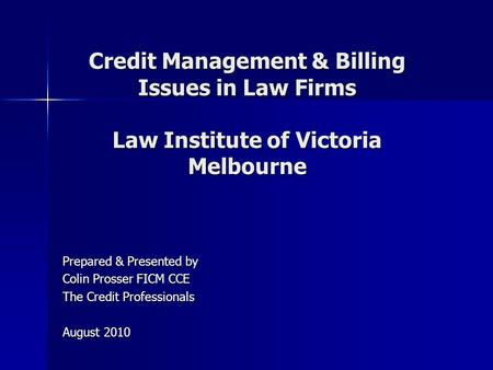 <strong>Credit</strong> Management & Billing Issues in Law Firms Law Institute of Victoria Melbourne Prepared & Presented by Colin Prosser FICM CCE The <strong>Credit</strong> Professionals.