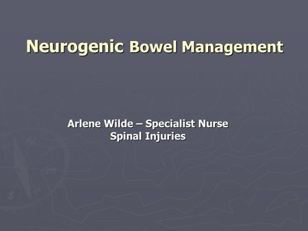 Neurogenic Bowel Management Arlene Wilde – Specialist Nurse Spinal Injuries.