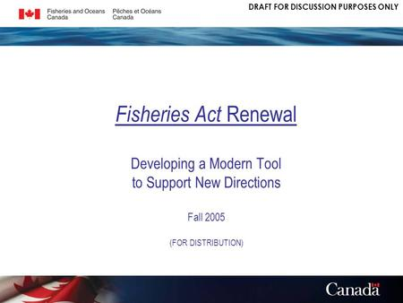 DRAFT FOR DISCUSSION PURPOSES ONLY Fisheries Act Renewal Developing a Modern Tool to Support New Directions Fall 2005 (FOR DISTRIBUTION)