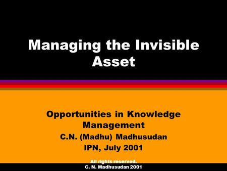All rights reserved. C. N. Madhusudan 2001 Managing the Invisible Asset Opportunities in Knowledge Management C.N. (Madhu) Madhusudan IPN, July 2001.