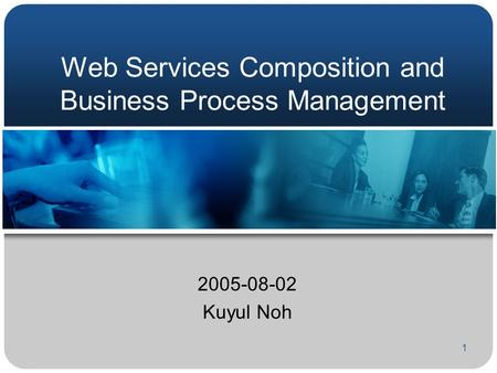 1 Web Services Composition and Business Process Management 2005-08-02 Kuyul Noh.
