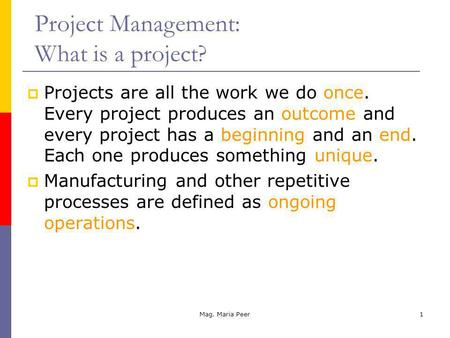 Mag. Maria Peer1 Projects are all the work we do once. Every project produces an outcome and every project has a beginning and an end. Each one produces.