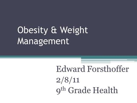 Obesity & Weight Management Edward Forsthoffer 2 /8/ 11 9 th Grade Health.