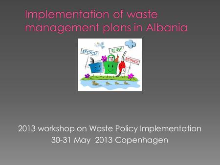 2013 workshop on Waste Policy Implementation 30-31 May 2013 Copenhagen.