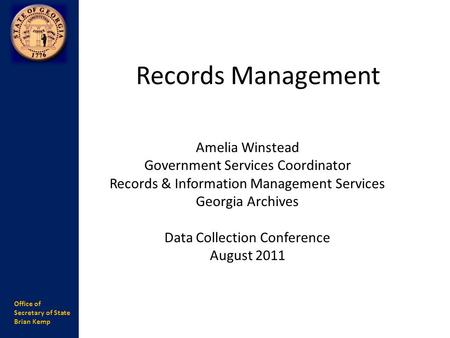 Office of Secretary of State Brian Kemp Records Management Amelia Winstead Government Services Coordinator Records & Information Management Services Georgia.