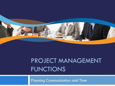 PROJECT MANAGEMENT FUNCTIONS Planning Communication and Time.