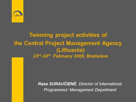 Twinning project activities of the Central Project Management Agency (Lithuania) 23 rd -24 th February 2009, Bratislava Rasa SURAUČIENĖ, Director of International.