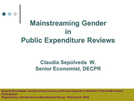Mainstreaming Gender in Public Expenditure Reviews Claudia Sepúlveda W. Senior Economist, DECPR Experts Roundtable: Care Economy, Current, and Future Impacts.
