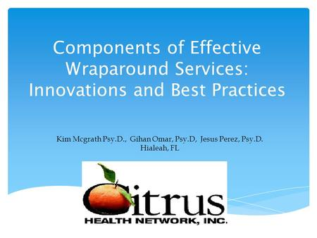 Components of Effective Wraparound Services: Innovations and Best Practices Kim Mcgrath Psy.D., Gihan Omar, Psy.D, Jesus Perez, Psy.D. Hialeah, FL.