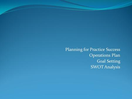 Planning for Practice Success Operations Plan Goal Setting SWOT Analysis.