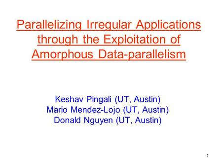 1 Parallelizing Irregular Applications through the Exploitation of Amorphous Data-parallelism Keshav Pingali (UT, Austin) Mario Mendez-Lojo (UT, Austin)